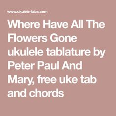 Where Have All The Flowers Gone ukulele tablature by Peter Paul And Mary, free uke tab and chords