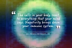The cells in your body react to everything that your mind says. Negativity brings down your immune system. Comments comments