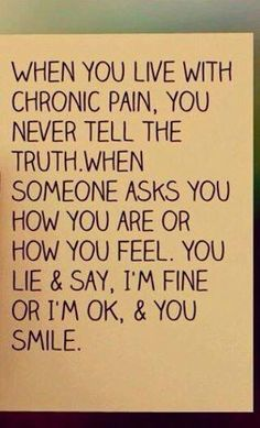 You never tell the truth about how you are when you have chronic pain