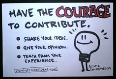 Have the Courage to Contribute. Share your ideas Give your opinion Teach from your experience ~Don The Idea Guy www.GetMoreIdeas.com