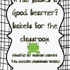 The English Grammar World introduces:  WHAT MAKES A GOOD LEARNER? LABELS FOR THE CLASSROOM  This product consists of 21 labels for the classroom an...