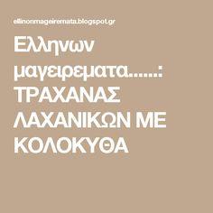 Ελληνων μαγειρεματα......: ΤΡΑΧΑΝΑΣ ΛΑΧΑΝΙΚΩΝ ΜΕ ΚΟΛΟΚΥΘΑ