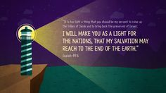 """he says: """"It is too light a thing that you should be my servant to raise up the tribes of Jacob and to bring back the preserved of Israel; I will make you as a light for the nations, that my salvation may reach to the end of the earth."""" —Isaiah 49:6"""