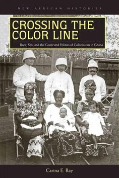Crossing the Color Line: Race Sex and the Contested Politics of Colonialism in Ghana
