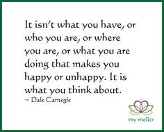 Happy Monday #5 - It isn't what you have, or who you are, or where you are, or what you are doing that makes you happy or unhappy. It is what you think about.   ~ Dale Carnegie