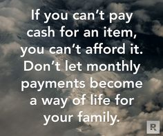 If you can't pay cash for an item, you can't afford it. Don't let monthly payments become a way of life for your family.  08.22.14