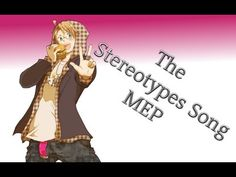 The Stereotypes Song MEP  NOTE: THIS SONG IS A JOKE NOT TO BE TAKEN LITEREALLY ........thank you