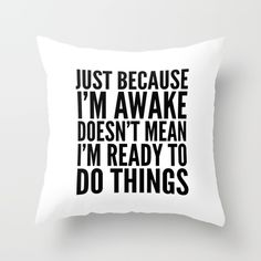 Just Because I'm Awake Doesn't Mean I'm Ready to Do Things Throw Pillow ~ $29.99 at society6.com