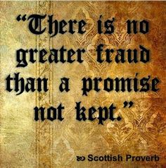 There is no greater fraud than a promise not kept. Scottish proverb