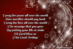 I pray for peace all over the world Your sacrifice should pay back I pray for love all over the world The message that you gave By putting your life at stake Oh Lord bless us This Good Friday!