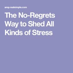 The No-Regrets Way to Shed All Kinds of Stress