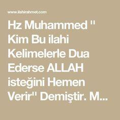 """Hz Muhammed '' Kim Bu ilahi Kelimelerle Dua Ederse ALLAH isteğini Hemen Verir'' Demiştir. Muaviye b.Ebu Süfyan'dan rivayet olunmuştur.Resûlullah(s.a.v)'tan şöyle buyurduğunu nakletmiştir. """"Kim şu beş kelime ile Allah'a duâda bulunursa,Allah istediğini mutlaka o kimseye verir.'' """"Bismillahirrahmanirrahim.Lâ ilâhe illallâhu vallâhü ekber,lâ ilâhe ilâllahu vahdehû lâ şerike leh,lehül mülkü,ve lehülhamdü ve hüve alâ külli şey'in kadir,lâ ilâhe illâllahu ve lâ havle velâ kuvvete illâ billâh."""" Ma"""