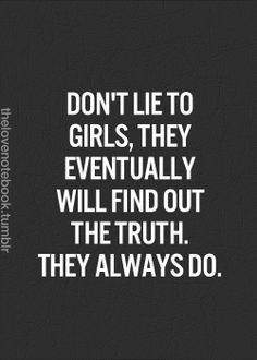 We do, boyfriends lie, friends lie, family lies. As girls no matter what you lie about we will always found out the truth because we have that gut feeling you aren't being truthful. -K