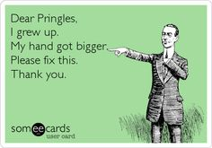 Funny Cry for Help Ecard: Dear Pringles, I grew up. My hand got bigger. Please fix this. Thank you.