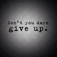 Don`t You Dare Give Up
