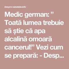 "Medic german: "" Toată lumea trebuie să știe că apa alcalină omoară cancerul!"" Vezi cum se prepară: - Despre Sanatate Health Tips, Health Care, Nicu, Good To Know, Body Care, Healthy Life, Projects To Try, Cancer, Remedies"