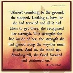 """""""This eloquent quote could quite easily be describing the journey through Cancer.... and the inner strength one often gains through that experience. It's funny how, despite Cancer causing a literal weakening of the body, it also provides one with the opportunity to become acquainted with an inner strength and a perseverance you never even knew you possessed.""""  ~Skye"""