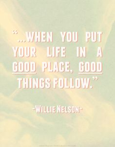 """""""when you put your life in a good place, good things follow."""""""