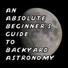 An absolute beginner's guide to backyard astronomy