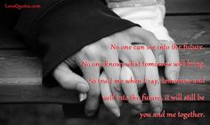 No one can see into the future. No one knows what tomorrow will bring. So trust me when I say, tomorrow and well into the future, it will still be you and me together.  - Love Quotes - http://www.lovequotes.com/no-one-can-see-future/