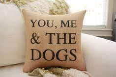 Phrase you, me and the dogs. Perfect for a dog loving family. Crazy dog Mom needs this in her life. Purchase on etsy Burlap Pillows, Pillow Fabric, Decorative Pillows, Throw Pillows, Dog Pillows, Dog Throw, Accent Pillows, Home Design, Dog Rooms