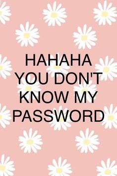You don't know my password