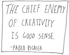 """The Chief Enemy of Creativity is Good Sense"" - Pablo Picasso"
