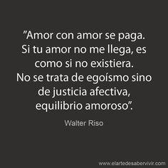 Amor con amor se paga. Si tu amor no me llega, es como si no existiera. No se trata de egoismo sino de justicia afectiva, equilibrio amoroso.