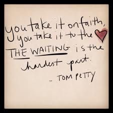 """"""".. you take it on faith, you take it to the heart, The Waiting is the hardest part ... """" Tom Petty ... This is one of my all time favorite songs"""