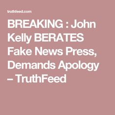 BREAKING : John Kelly BERATES Fake News Press, Demands Apology  – TruthFeed