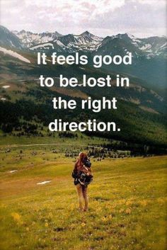 It feels good to be lost in the right direction.