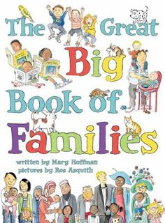 This fun and fascinating treasury features all kinds of families and their lives together. Each spread showcases one aspect of home life--from houses and holidays, to schools and pets, to feelings and family trees. The Great Big Book of Families by Mary Hoffman; illustrated by Ros Asquith
