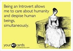 Being an Introvert allows me to care about humanity and despise human beings, simultaneously. (I thought I was the only one who felt this way.)
