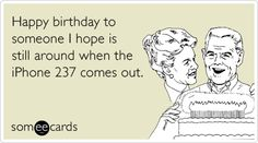Happy birthday to someone I hope is still around when the iPhone 237 comes out. #ecard #ecards