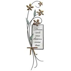 "Dream Until Your Dreams Come True Wall Decor features the feel of hand-crafted metal. The decorative piece is embellished with metal flowers and a bow, which perfectly frame the rectangular glass piece.     	Dimensions:    	  		Width: 6""  	  		Height: 24""      	Full Text: Dream until your dreams come true"