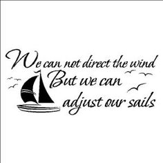 We  can not direct the wind, but  we can adjust our sails.