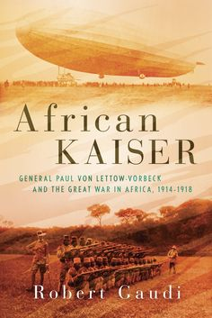 African Kaiser: General Paul von Lettow-Vorbeck and the Great War in Africa, 1914-1918 by Robert Gaudi
