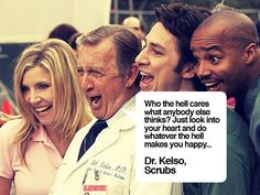 Do what ever the hell makes you happy! - Scrubs