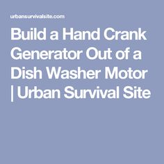 Build a Hand Crank Generator Out of a Dish Washer Motor | Urban Survival Site