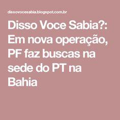 Disso Voce Sabia?: Em nova operação, PF faz buscas na sede do PT na Bahia