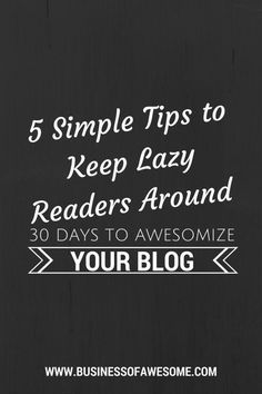 Day 6: People are lazy. If your blog is hard for them, they will leave. Here are 5 Simple Tips to Keep Lazy Readers on Your Blog - 30 Days to Awesomize Your Blog from Business Of Awesome