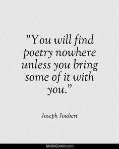 you will find poetry nowhere unless you bring some of it with you // joseph joubert