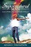 Free Kindle Book -   The Supernatural Man: Learn to Walk in Revelatory Realms of Heaven