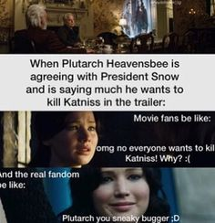 READ THE BOOKS. If you dont read them now, you will when you finish Mockingjay part 1. If they cut it off where I think they will, it will be painful enough to make you read them. Trust me. Save yourself the agony of having to wait to find out the conclusion.