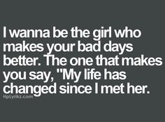 I wanna be the girl who makes your bad days better. The one that makes you say, my life has changed since I met her.