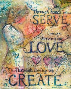 Through hands we serve, through serving we love, through loving we create.