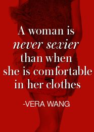 A woman is never sexier than when she is comfortable in her clothes. Vera Wang. This is what my personal styling services hope to achieve for you.
