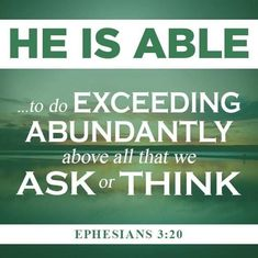 "*Ephesians ""Now unto HIM that is Able to do exceeding abundantly above all that we ask or think, according to the Power that worketh in us, Unto HIM be Glory in the Church by Christ Jesus throughout all ages, world without end. Favorite Bible Verses, Bible Verses Quotes, Bible Scriptures, Scripture Verses, Encouraging Verses, Faith Bible, Biblical Quotes, The Words, Cool Words"