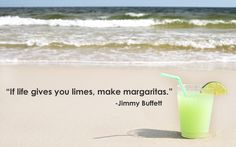 If life gives you limes, make margaritas. ~Jimmy Buffett More inspirational quotes: http://pinterest.com/complcoastal/inspirational/