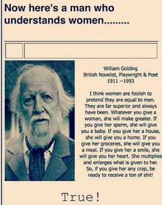 Now Here's a Man Who Understands Women William Golding British Novelist Playwright & Poet 1911 I Think Women Are Foolish to Pretend They Are Equal to Men a They Are Far Superior and Always Have Been Whatever You Give a Woman She Will Make Greater I Great Quotes, Quotes To Live By, Me Quotes, Motivational Quotes, Funny Quotes, Inspirational Quotes, Funny Pics, Hilarious, Honest Quotes